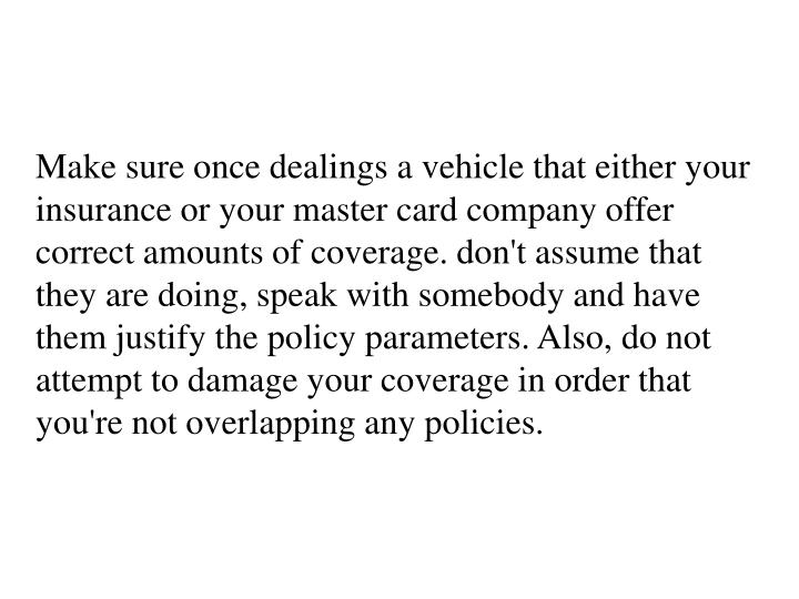 Make sure once dealings a vehicle that either your insurance or your master card company offer correct amounts of coverage. don't assume that they are doing, speak with somebody and have them justify the policy parameters. Also, do not attempt to damage your coverage in order that you're not overlapping any policies.