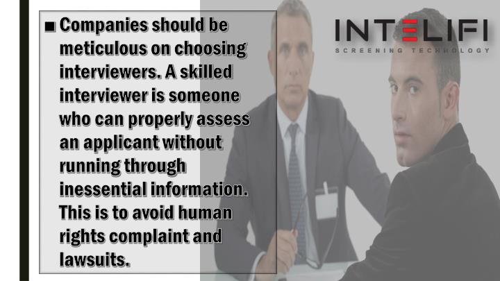 Companies should be meticulous on choosing interviewers. A skilled interviewer is someone who can properly assess an applicant without running through inessential information. This is to avoid human rights complaint and lawsuits.