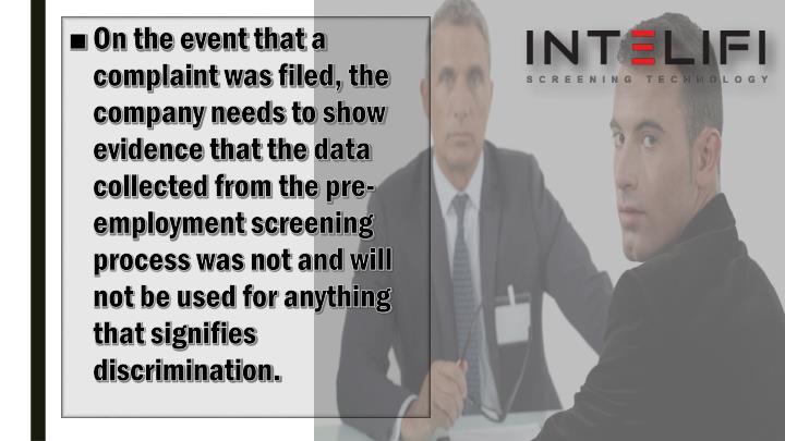 On the event that a complaint was filed, the company needs to show evidence that the data collected from the pre-employment screening process was not and will not be used for anything that signifies discrimination.