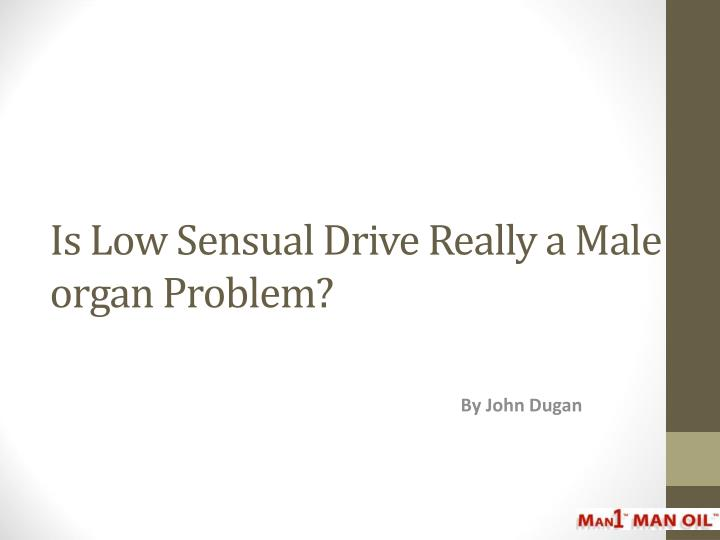 Is low sensual drive really a male organ problem