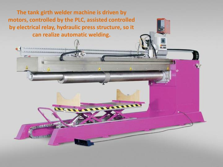 The tank girth welder machine is driven by motors, controlled by the PLC, assisted controlled by ele...