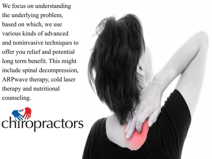 We focus on understanding the underlying problem, based on which, we use various kinds of advanced and noninvasive techniques to offer you relief and potential long