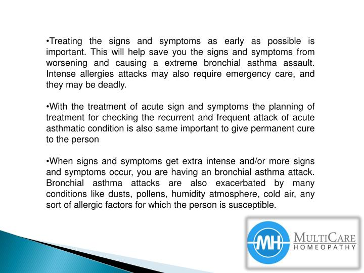 Treating the signs and symptoms as early as possible is important. This will help save you the signs and symptoms from worsening and causing a extreme bronchial asthma assault. Intense allergies attacks may also require emergency care, and they may be deadly.