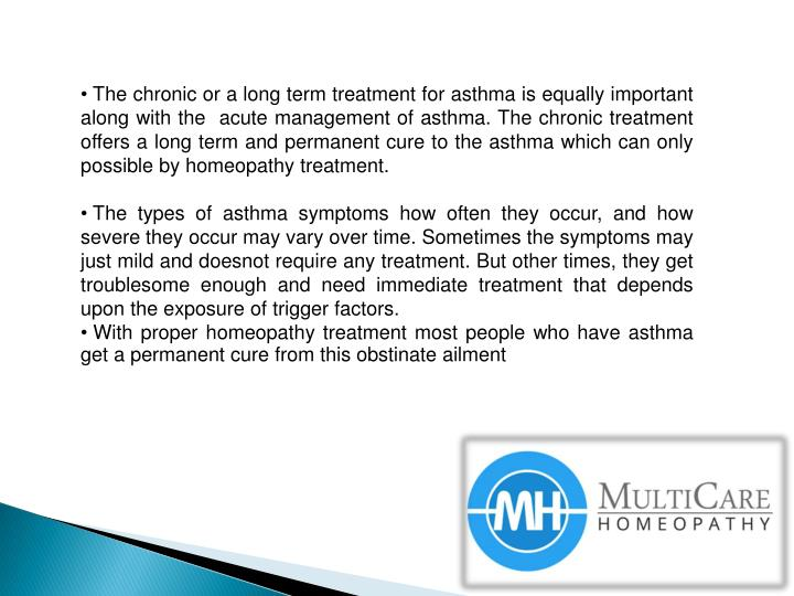 The chronic or a long term treatment for asthma is equally important along with the  acute management of asthma. The chronic treatment offers a long term and permanent cure to the asthma which can only possible by homeopathy treatment.