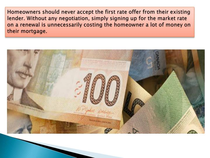 Homeowners should never accept the first rate offer from their existing lender. Without any negotiation, simply signing up for the market rate on a renewal is unnecessarily costing the homeowner a lot of money on their mortgage.