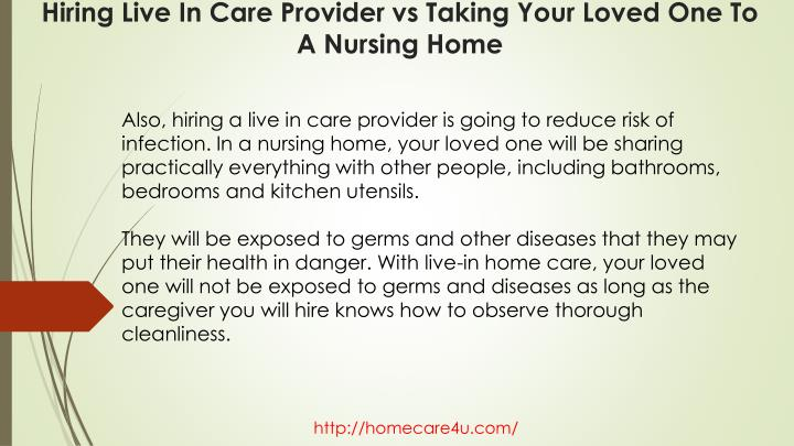 Also, hiring a live in care provider is going to reduce risk of infection. In a nursing home, your loved one will be sharing practically everything with other people, including bathrooms, bedrooms and kitchen utensils.