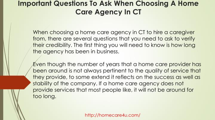 When choosing a home care agency in CT to hire a caregiver from, there are several questions that you need to ask to verify their credibility. The first thing you will need to know is how long the agency has been in business.