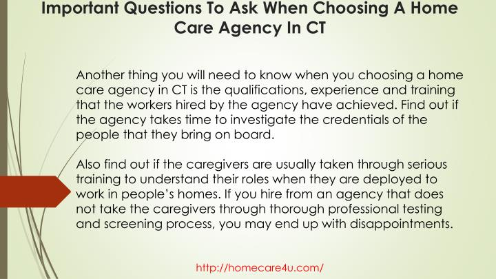 Another thing you will need to know when you choosing a home care agency in CT is the qualifications, experience and training that the workers hired by the agency have achieved. Find out if the agency takes time to investigate the credentials of the people that they bring on board.