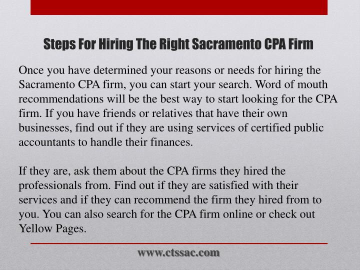 Once you have determined your reasons or needs for hiring the Sacramento CPA firm, you can start your search. Word of mouth recommendations will be the best way to start looking for the CPA firm. If you have friends or relatives that have their own businesses, find out if they are using services of certified public accountants to handle their finances.