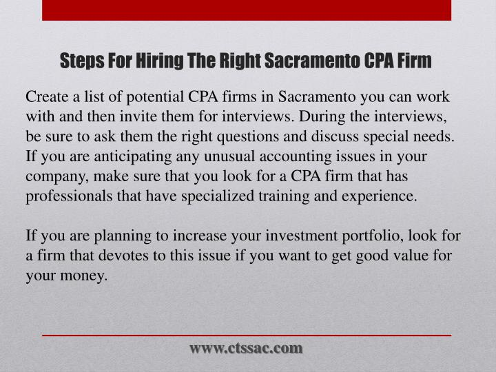 Create a list of potential CPA firms in Sacramento you can work with and then invite them for interviews. During the interviews, be sure to ask them the right questions and discuss special needs. If you are anticipating any unusual accounting issues in your company, make sure that you look for a CPA firm that has professionals that have specialized training and experience.