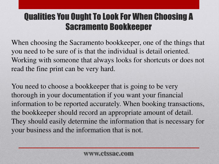 When choosing the Sacramento bookkeeper, one of the things that you need to be sure of is that the individual is detail oriented. Working with someone that always looks for shortcuts or does not read the fine print can be very hard.