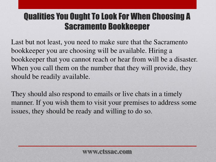 Last but not least, you need to make sure that the Sacramento bookkeeper you are choosing will be available. Hiring a bookkeeper that you cannot reach or hear from will be a disaster. When you call them on the number that they will provide, they should be readily available.