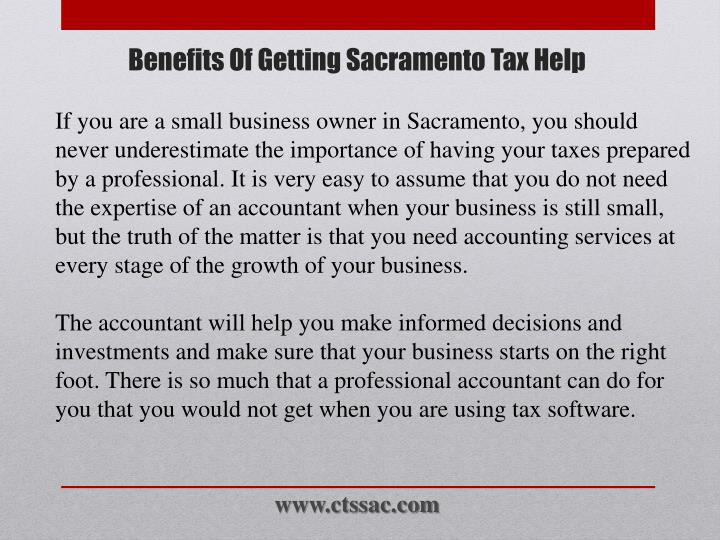 If you are a small business owner in Sacramento, you should never underestimate the importance of having your taxes prepared by a professional. It is very easy to assume that you do not need the expertise of an accountant when your business is still small, but the truth of the matter is that you need accounting services at every stage of the growth of your business.