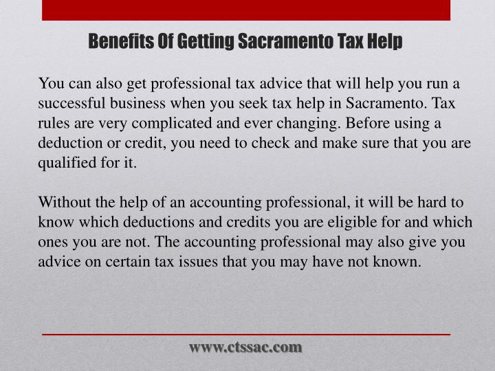 You can also get professional tax advice that will help you run a successful business when you seek tax help in Sacramento. Tax rules are very complicated and ever changing. Before using a deduction or credit, you need to check and make sure that you are qualified for it.