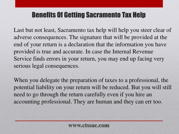 Last but not least, Sacramento tax help will help you steer clear of adverse consequences. The signature that will be provided at the end of your return is a declaration that the information you have provided is true and accurate. In case the Internal Revenue Service finds errors in your return, you may end up facing very serious legal consequences.