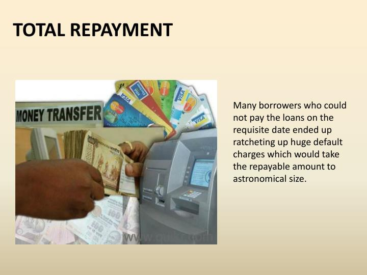 Many borrowers who could not pay the loans on the requisite date ended up ratcheting up huge default charges which would take the repayable amount to astronomical size.