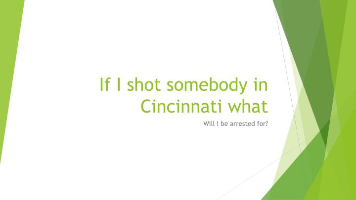 If I shot somebody in Cincinnati what