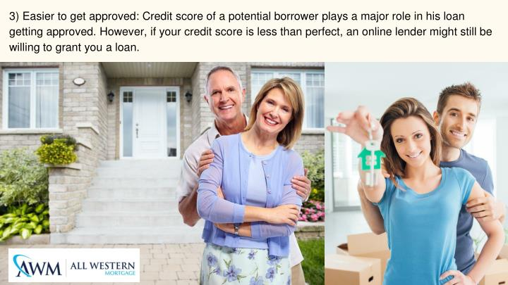 3) Easier to get approved: Credit score of a potential borrower plays a major role in his loan getting approved. However, if your credit score is less than perfect, an online lender might still be willing to grant you a loan.