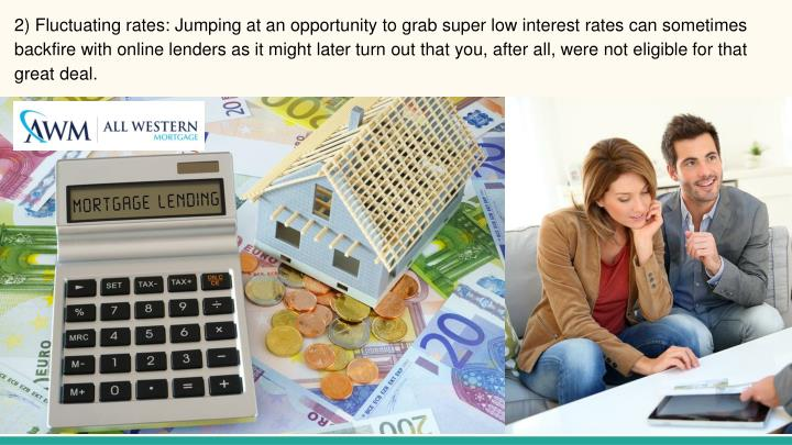 2) Fluctuating rates: Jumping at an opportunity to grab super low interest rates can sometimes backfire with online lenders as it might later turn out that you, after all, were not eligible for that great deal.