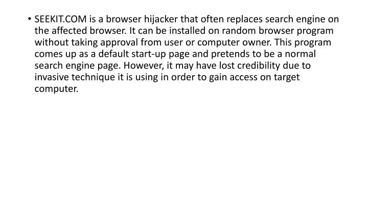 SEEKIT.COM is a browser hijacker that often replaces search engine on the affected browser. It can be installed on random browser program without taking approval from user or computer owner. This program comes up as a default start-up page and pretends to be a normal search engine page. However, it may have lost credibility due to invasive technique it is using in order to gain access on target computer.