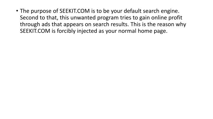 The purpose of SEEKIT.COM is to be your default search engine. Second to that, this unwanted program tries to gain online profit through ads that appears on search results. This is the reason why SEEKIT.COM is forcibly injected as your normal home page.