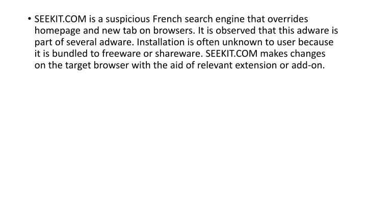 SEEKIT.COM is a suspicious French search engine that overrides homepage and new tab on browsers. It is observed that this adware is part of several adware. Installation is often unknown to user because it is bundled to freeware or shareware. SEEKIT.COM makes changes on the target browser with the aid of relevant extension or add-on.