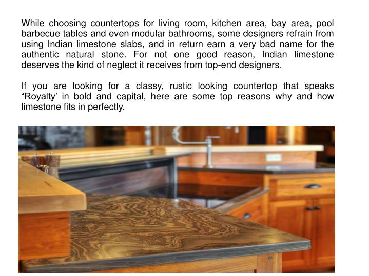 While choosing countertops for living room, kitchen area, bay area, pool barbecue tables and even modular bathrooms, some designers refrain from using Indian limestone slabs, and in return earn a very bad name for the authentic natural stone. For not one good reason, Indian limestone deserves the kind of neglect it receives from top-end designers.