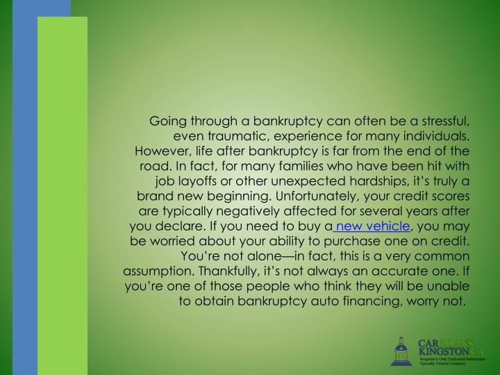 Going through a bankruptcy can often be a stressful, even traumatic, experience for many individuals. However, life after bankruptcy is far from the end of the road. In fact, for many families who have been hit with job layoffs or other unexpected hardships, it's truly a brand new beginning. Unfortunately, your credit scores are typically negatively affected for several years after you declare. If you need to buy a