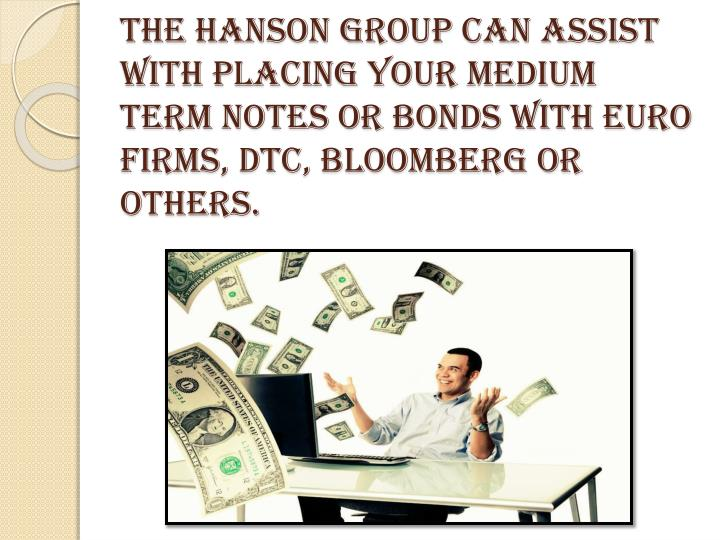 The Hanson Group can assist with placing your medium term notes or bonds with Euro firms, DTC, Bloomberg or others.