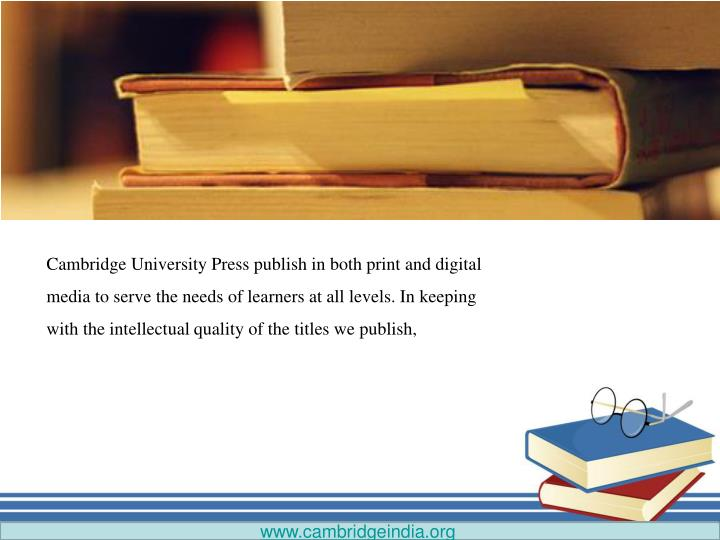Cambridge University Press publish in both print and digital media to serve the needs of learners at all levels. In keeping with the intellectual quality of the titles we publish,