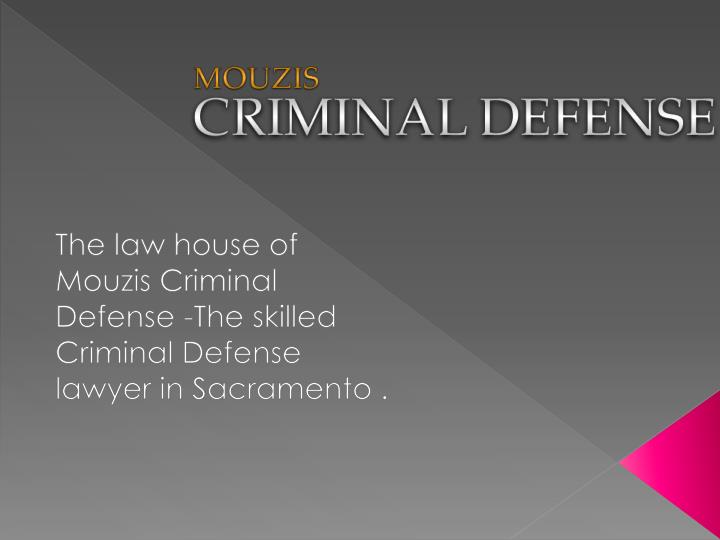 The law house of mouzis criminal defense the skilled criminal defense lawyer in sacramento