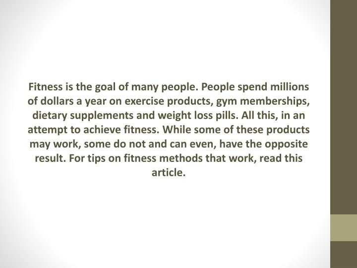 Fitness is the goal of many people. People spend millions of dollars a year on exercise products, gym memberships, dietary supplements and weight loss pills. All this, in an attempt to achieve fitness. While some of these products may work, some do not and can even, have the opposite result. For tips on fitness methods that work, read this article.