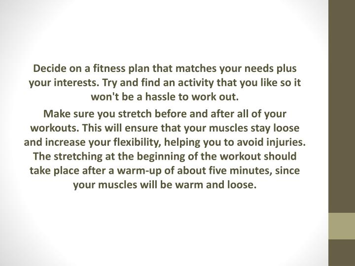 Decide on a fitness plan that matches your needs plus your interests. Try and find an activity that you like so it won't be a hassle to work out.