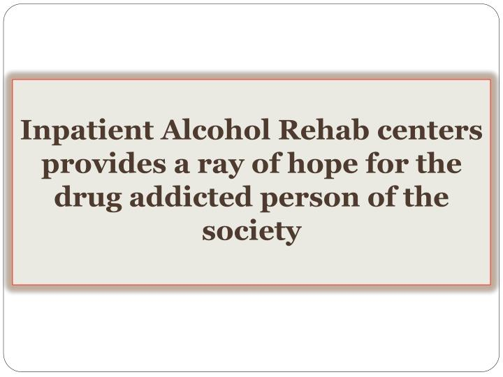 Inpatient alcohol rehab centers provides a ray of hope for the drug addicted person of the society
