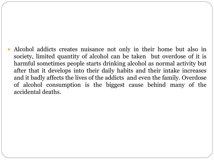 Alcohol addicts creates nuisance not only in their home but also in society, limited quantity of alcohol can be taken  but overdose of it is harmful sometimes people starts drinking alcohol as normal activity but after that it develops into their daily habits and their intake increases  and it badly affects the lives of the addicts  and even the family. Overdose of alcohol consumption is the biggest cause behind many of the accidental deaths