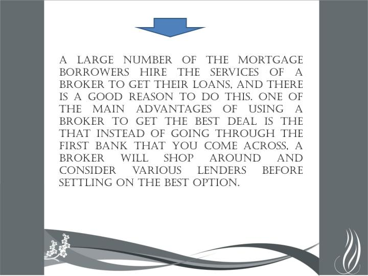 A large number of the mortgage borrowers hire the services of a broker to get their loans, and there is a good reason to do this. One of the main advantages of using a broker to get the best deal is the that instead of going through the first bank that you come across, a broker will shop around and consider various lenders before settling on the best option.