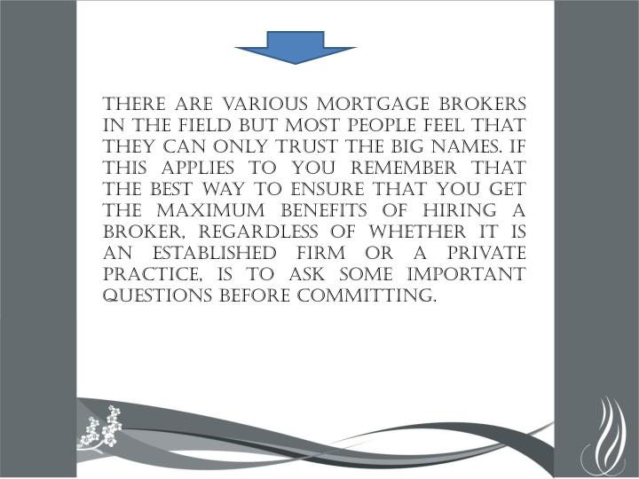 There are various mortgage brokers in the field but most people feel that they can only trust the big names. If this applies to you remember that the best way to ensure that you get the maximum benefits of hiring a broker, regardless of whether it is an established firm or a private practice, is to ask some important questions before committing.