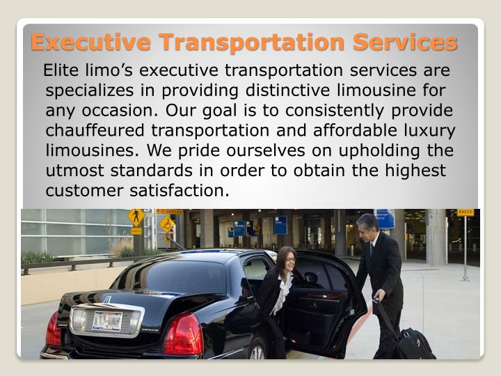 Elite limo's executive transportation services are specializes in providing distinctive limousine for any occasion. Our goal is to consistently provide chauffeured transportation and affordable luxury limousines. We pride ourselves on upholding the utmost standards in order to obtain the highest customer satisfaction.