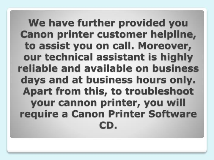 We have further provided you Canon printer customer helpline, to assist you on call. Moreover, our technical assistant is highly reliable and available on business days and at business hours only. Apart from this, to troubleshoot your cannon printer, you will require a Canon Printer Software CD.