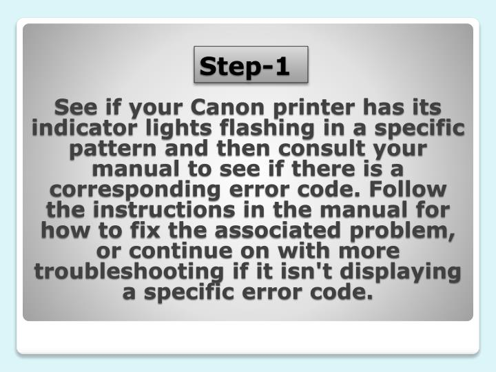 See if your Canon printer has its indicator lights flashing in a specific pattern and then consult your manual to see if there is a corresponding error code. Follow the instructions in the manual for how to fix the associated problem, or continue on with more troubleshooting if it isn't displaying a specific error code.