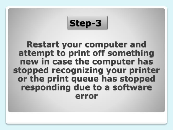 Restart your computer and attempt to print off something new in case the computer has stopped recognizing your printer or the print queue has stopped responding due to a software error
