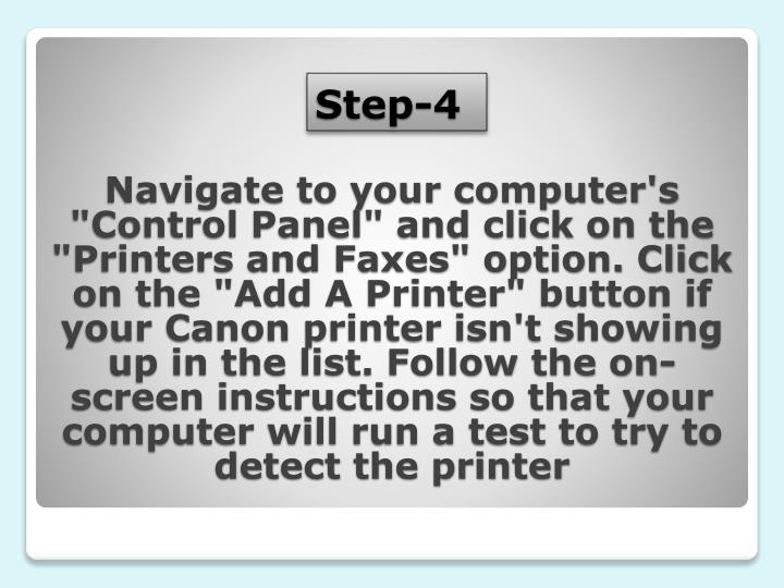 """Navigate to your computer's """"Control Panel"""" and click on the """"Printers and Faxes"""" option. Click on the """"Add A Printer"""" button if your Canon printer isn't showing up in the list. Follow the on-screen instructions so that your computer will run a test to try to detect the printer"""
