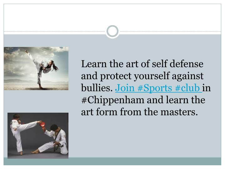 Learn the art of self defense and protect yourself against bullies.