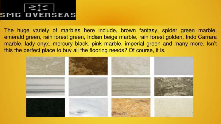 The huge variety of marbles here include, brown fantasy, spider green marble, emerald green, rain forest green, Indian beige marble, rain forest golden, Indo Carrara marble, lady onyx, mercury black, pink marble, imperial green and many more. Isn't this the perfect place to buy all the flooring needs? Of course, it is.