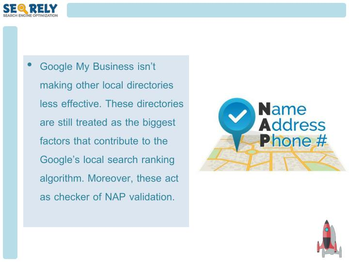 Google My Business isn't making other local directories less effective. These directories are still treated as the biggest factors that contribute to the Google's local search ranking algorithm. Moreover, these act as checker of NAP validation