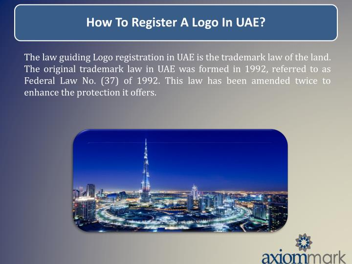 The law guiding Logo registration in UAE is the trademark law of the land. The original trademark law in UAE was formed in 1992, referred to as Federal Law No. (37) of 1992. This law has been amended twice to enhance the protection it offers.