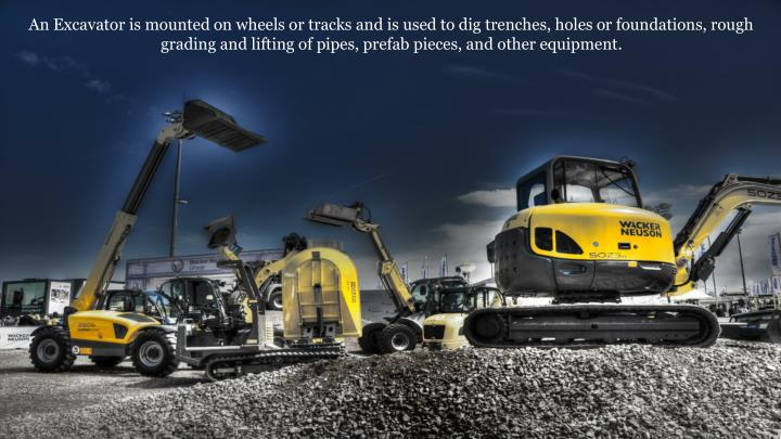 An Excavator is mounted on wheels or tracks and is used to dig trenches, holes or foundations, rough...