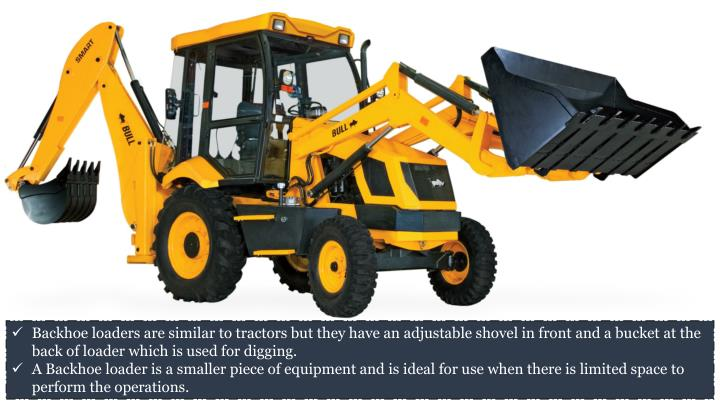 Backhoe loaders are similar to tractors but they have an adjustable shovel in front and a bucket at the back of loader which is used for digging.