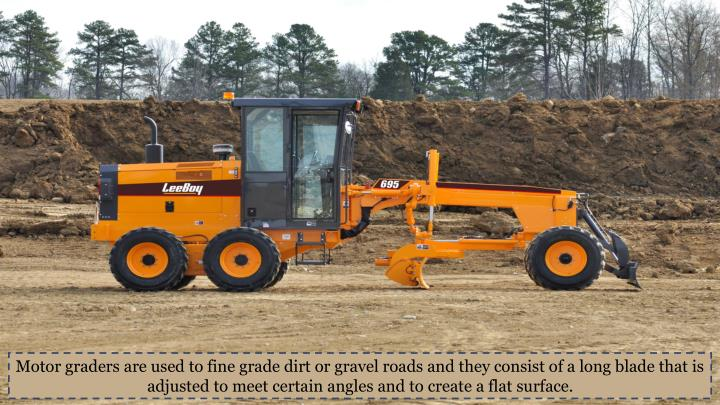 Motor graders are used to fine grade dirt or gravel roads and they consist of a long blade that is adjusted to meet certain angles and to create a flat surface.