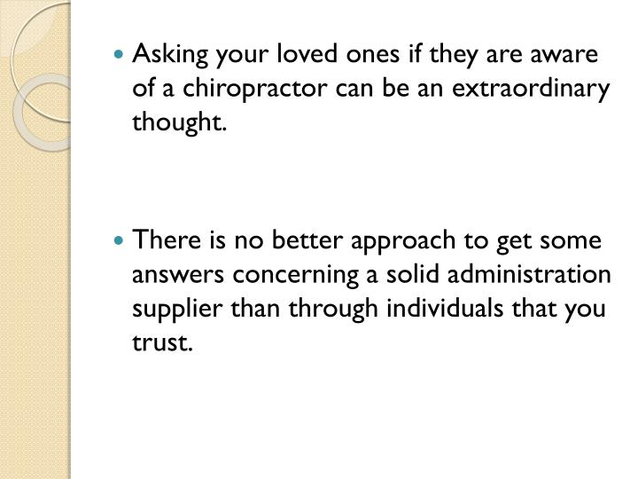 Asking your loved ones if they are aware of a chiropractor can be an extraordinary thought